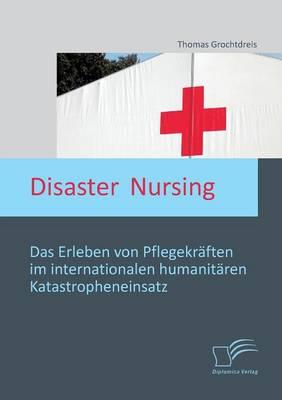 Disaster Nursing: Das Erleben Von Pflegekraften Im Internationalen Humanitaren Katastropheneinsatz (Paperback)