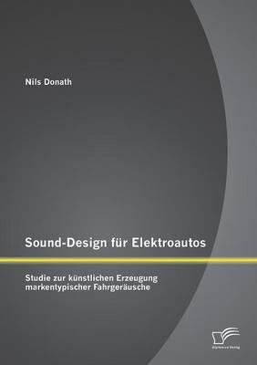 Sound-Design Fur Elektroautos: Studie Zur Kunstlichen Erzeugung Markentypischer Fahrgerausche (Paperback)