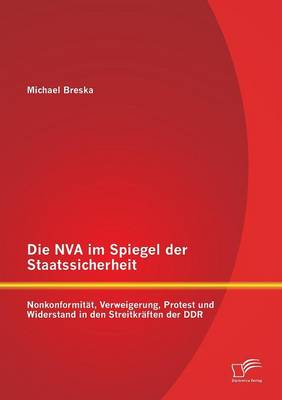 Die NVA Im Spiegel Der Staatssicherheit: Nonkonformitat, Verweigerung, Protest Und Widerstand in Den Streitkraften Der Ddr (Paperback)