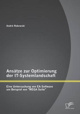Ansatze Zur Optimierung Der It-Systemlandschaft: Eine Untersuchung Von EA-Software Am Beispiel Von Mega Suite (Paperback)