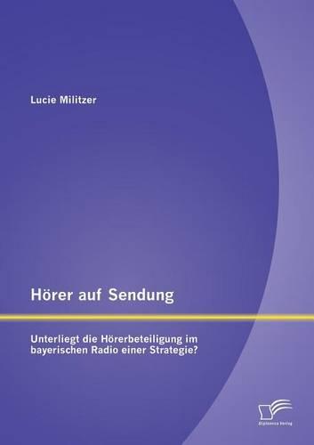 Horer Auf Sendung: Unterliegt Die Horerbeteiligung Im Bayerischen Radio Einer Strategie? (Paperback)