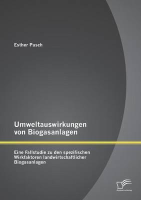 Umweltauswirkungen Von Biogasanlagen: Eine Fallstudie Zu Den Spezifischen Wirkfaktoren Landwirtschaftlicher Biogasanlagen (Paperback)