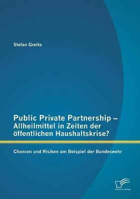 Public Private Partnership - Allheilmittel in Zeiten Der Offentlichen Haushaltskrise? Chancen Und Risiken Am Beispiel Der Bundeswehr (Paperback)