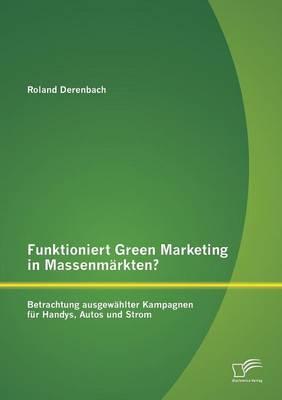 Funktioniert Green Marketing in Massenmarkten? Betrachtung Ausgewahlter Kampagnen Fur Handys, Autos Und Strom (Paperback)