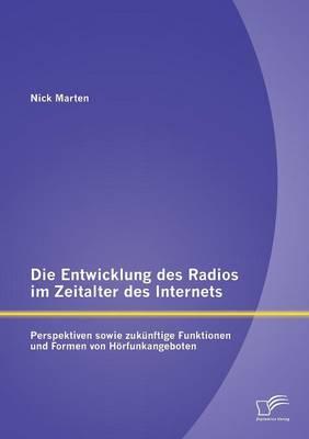 Die Entwicklung Des Radios Im Zeitalter Des Internets: Perspektiven Sowie Zukunftige Funktionen Und Formen Von Horfunkangeboten (Paperback)