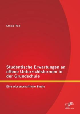 Studentische Erwartungen an Offene Unterrichtsformen in Der Grundschule: Eine Wissenschaftliche Studie (Paperback)