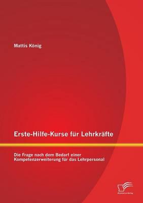 Erste-Hilfe-Kurse Fur Lehrkrafte: Die Frage Nach Dem Bedarf Einer Kompetenzerweiterung Fur Das Lehrpersonal (Paperback)