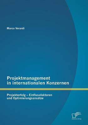 Projektmanagement in Internationalen Konzernen: Projekterfolg - Einflussfaktoren Und Optimierungsansatze (Paperback)