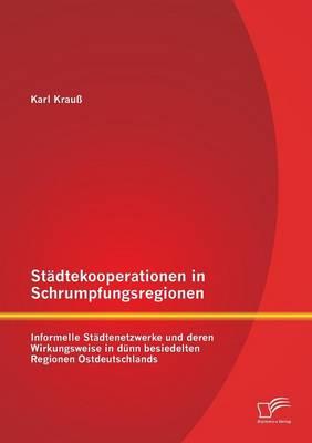 Stadtekooperationen in Schrumpfungsregionen: Informelle Stadtenetzwerke Und Deren Wirkungsweise in Dunn Besiedelten Regionen Ostdeutschlands (Paperback)
