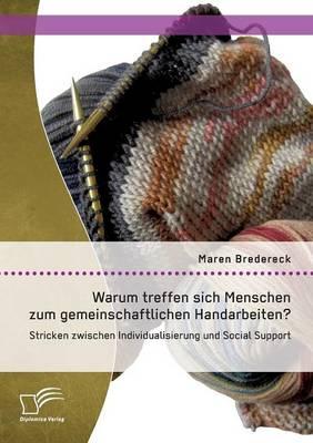 Warum treffen sich Menschen zum gemeinschaftlichen Handarbeiten?: Stricken zwischen Individualisierung und Social Support (Paperback)