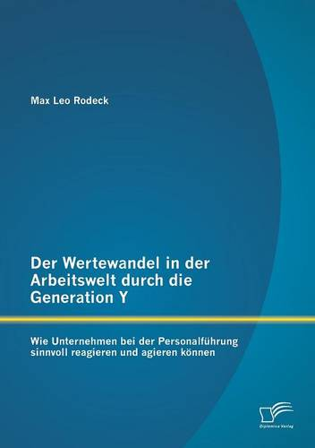 Der Wertewandel in Der Arbeitswelt Durch Die Generation y: Wie Unternehmen Bei Der Personalfuhrung Sinnvoll Reagieren Und Agieren Konnen (Paperback)