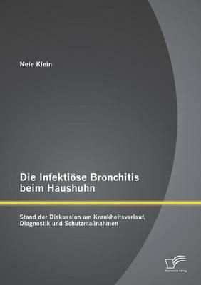 Die Infektiose Bronchitis Beim Haushuhn: Stand Der Diskussion Um Krankheitsverlauf, Diagnostik Und Schutzmassnahmen (Paperback)