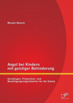Angst Bei Kindern Mit Geistiger Behinderung: Grundlagen, Praventions- Und Bewaltigungsmoglichkeiten Fur Die Schule (Paperback)