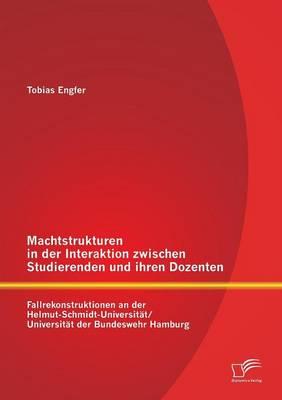 Machtstrukturen in Der Interaktion Zwischen Studierenden Und Ihren Dozenten: Fallrekonstruktionen an Der Helmut-Schmidt-Universitat/ Universitat Der B (Paperback)