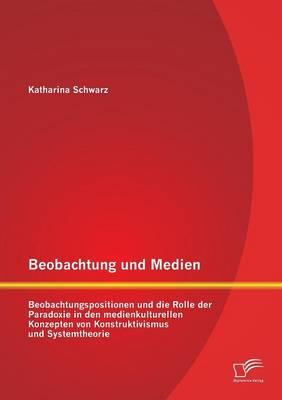 Beobachtung Und Medien: Beobachtungspositionen Und Die Rolle Der Paradoxie in Den Medienkulturellen Konzepten Von Konstruktivismus Und Systemt (Paperback)