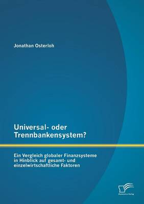 Universal- Oder Trennbankensystem? Ein Vergleich Globaler Finanzsysteme in Hinblick Auf Gesamt- Und Einzelwirtschaftliche Faktoren (Paperback)