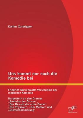 Uns Kommt Nur Noch Die Komodie Bei: Friedrich Durrenmatts Verstandnis Der Modernen Komodie - Dargestellt an Den Dramen Romulus Der Grosse, Der Besuch (Paperback)