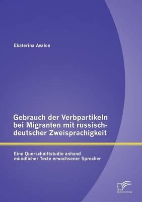 Gebrauch Der Verbpartikeln Bei Migranten Mit Russisch-Deutscher Zweisprachigkeit: Eine Querschnittstudie Anhand Mundlicher Texte Erwachsener Sprecher (Paperback)