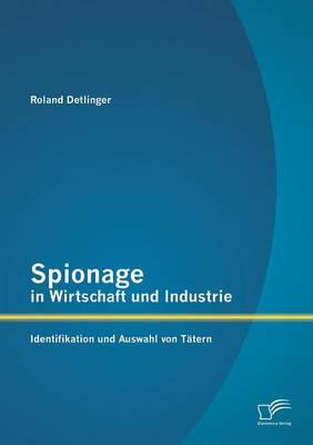 Spionage in Wirtschaft Und Industrie: Identifikation Und Auswahl Von Tatern (Paperback)