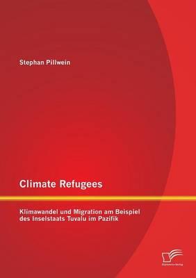 Climate Refugees: Klimawandel Und Migration Am Beispiel Des Inselstaats Tuvalu Im Pazifik (Paperback)