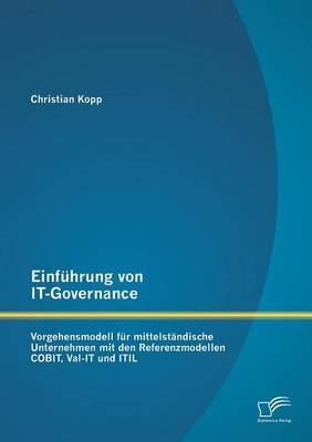 Einfuhrung Von It-Governance: Vorgehensmodell Fur Mittelstandische Unternehmen Mit Den Referenzmodellen Cobit, Val-It Und Itil (Paperback)