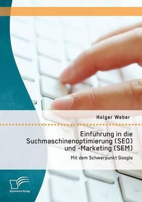 Einfuhrung in Die Suchmaschinenoptimierung (Seo) Und -Marketing (Sem): Mit Dem Schwerpunkt Google (Paperback)
