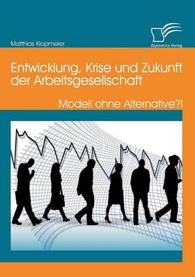 Entwicklung, Krise Und Zukunft Der Arbeitsgesellschaft: Modell Ohne Alternative?! (Paperback)
