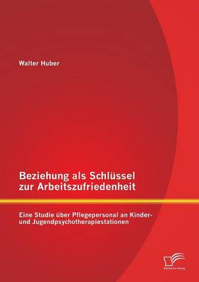 Beziehung ALS Schlussel Zur Arbeitszufriedenheit: Eine Studie Uber Pflegepersonal an Kinder- Und Jugendpsychotherapiestationen (Paperback)