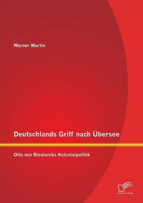 Deutschlands Griff Nach Ubersee: Otto Von Bismarcks Kolonialpolitik (Paperback)