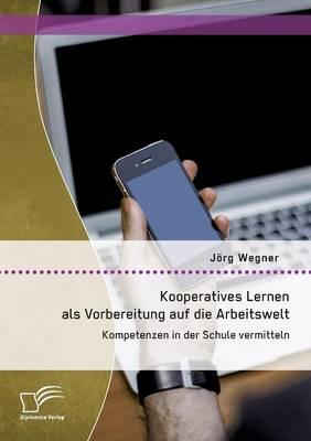 Kooperatives Lernen ALS Vorbereitung Auf Die Arbeitswelt: Kompetenzen in Der Schule Vermitteln (Paperback)