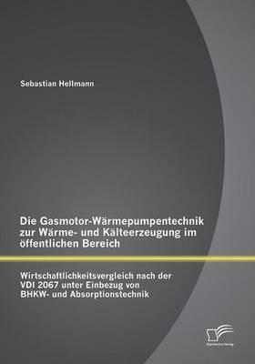 Die Gasmotor-Warmepumpentechnik Zur Warme- Und Kalteerzeugung Im Offentlichen Bereich: Wirtschaftlichkeitsvergleich Nach Der VDI 2067 Unter Einbezug Von Bhkw- Und Absorptionstechnik (Paperback)