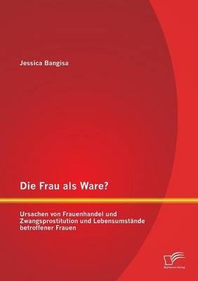 Die Frau ALS Ware? Ursachen Von Frauenhandel Und Zwangsprostitution Und Lebensumstande Betroffener Frauen (Paperback)