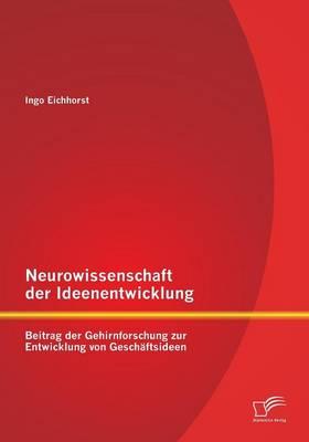 Neurowissenschaft Der Ideenentwicklung: Beitrag Der Gehirnforschung Zur Entwicklung Von Geschaftsideen (Paperback)