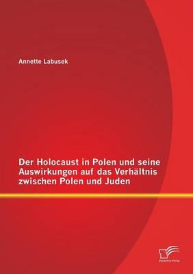 Der Holocaust in Polen Und Seine Auswirkungen Auf Das Verhaltnis Zwischen Polen Und Juden (Paperback)