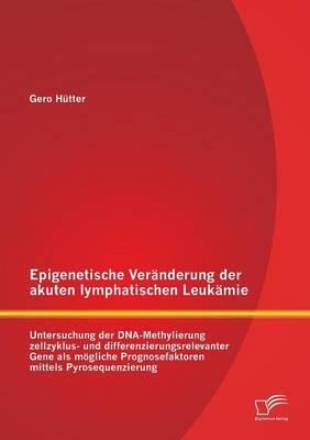 Epigenetische Veranderung Der Akuten Lymphatischen Leukamie: Untersuchung Der DNA-Methylierung Zellzyklus- Und Differenzierungsrelevanter Gene ALS Mog (Paperback)
