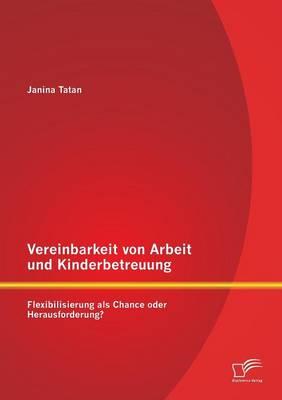 Vereinbarkeit Von Arbeit Und Kinderbetreuung: Flexibilisierung ALS Chance Oder Herausforderung? (Paperback)