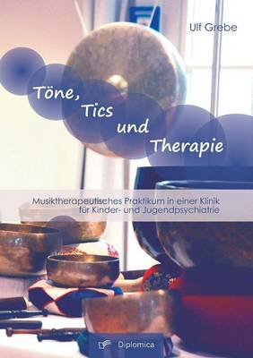 Tone, Tics Und Therapie: Musiktherapeutisches Praktikum in Einer Klinik Fur Kinder- Und Jugendpsychiatrie (Paperback)