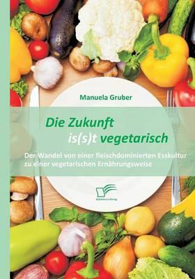Die Zukunft Is(s)T Vegetarisch: Der Wandel Von Einer Fleischdominierten Esskultur Zu Einer Vegetarischen Ernahrungsweise (Paperback)