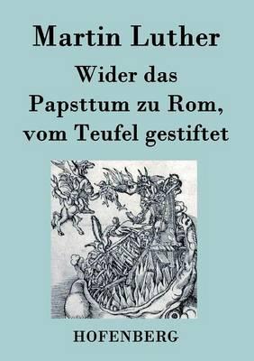 Wider Das Papsttum Zu ROM, Vom Teufel Gestiftet (Paperback)