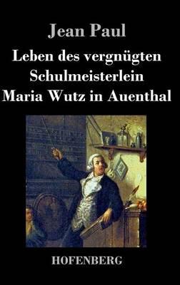 Leben Des Vergnugten Schulmeisterlein Maria Wutz in Auenthal (Hardback)