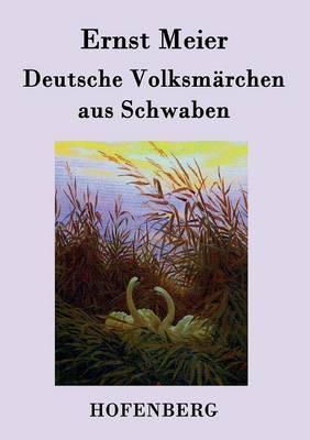 Deutsche Volksmarchen aus Schwaben: Aus dem Munde des Volks gesammelt und herausgegeben (Paperback)