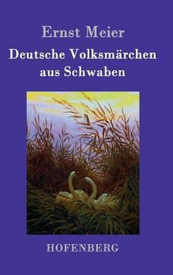 Deutsche Volksmarchen aus Schwaben: Aus dem Munde des Volks gesammelt und herausgegeben (Hardback)