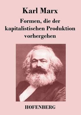 Formen, Die Der Kapitalistischen Produktion Vorhergehen (Paperback)