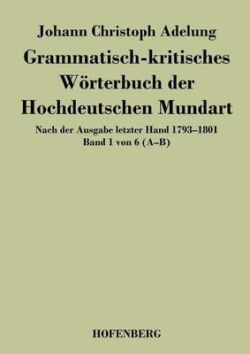 Grammatisch-kritisches Woerterbuch der Hochdeutschen Mundart: Nach der Ausgabe letzter Hand 1793-1801 Band 1 von 6 A-B (Paperback)