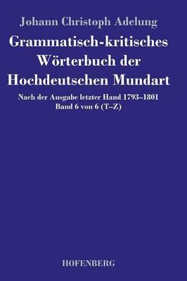 Grammatisch-kritisches Woerterbuch der Hochdeutschen Mundart: Nach der Ausgabe letzter Hand 1793-1801 Band 6 von 6 T-Z (Hardback)