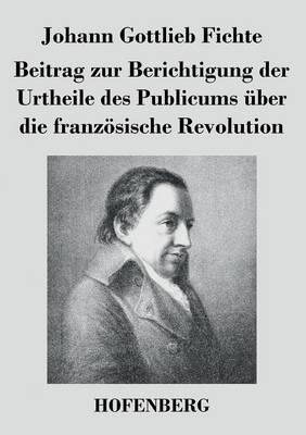 Beitrag Zur Berichtigung Der Urtheile Des Publicums Uber Die Franzosische Revolution (Paperback)