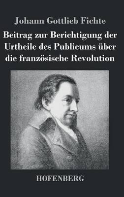 Beitrag Zur Berichtigung Der Urtheile Des Publicums UEber Die Franzoesische Revolution (Hardback)