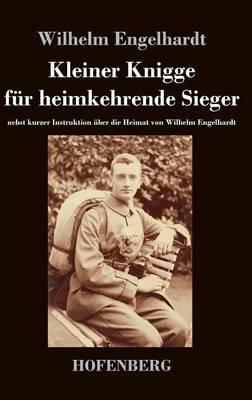 Kleiner Knigge fur heimkehrende Sieger: nebst kurzer Instruktion uber die Heimat von Wilhelm Engelhardt (Hardback)