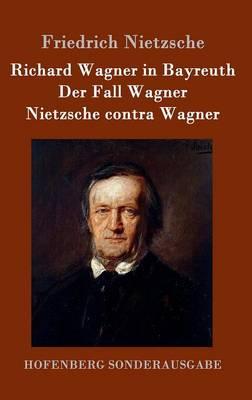 Richard Wagner in Bayreuth / Der Fall Wagner / Nietzsche Contra Wagner (Hardback)