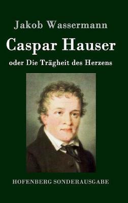 Caspar Hauser Oder Die Tragheit Des Herzens (Hardback)